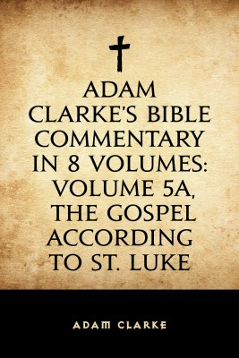 Adam Clarke's Bible Commentary in 8 Volumes: Volume 5A, The Gospel According to St. Luke by Adam Clarke from PublishDrive Inc in Christianity category