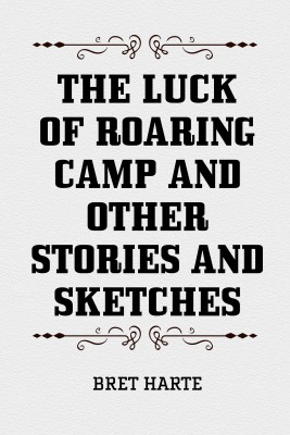 The Luck of Roaring Camp and Other Stories and Sketches by Bret Harte from PublishDrive Inc in General Novel category