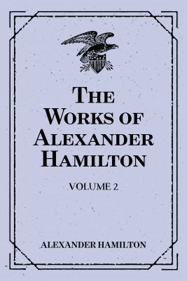 The Works of Alexander Hamilton: Volume 2 by Alexander Hamilton from PublishDrive Inc in History category