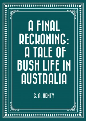 A Final Reckoning: A Tale of Bush Life in Australia by G. A. Henty from PublishDrive Inc in General Novel category