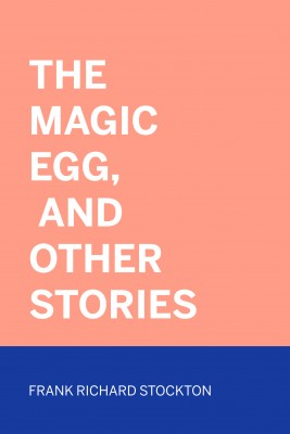 The Magic Egg, and Other Stories by Frank Richard Stockton from PublishDrive Inc in Classics category