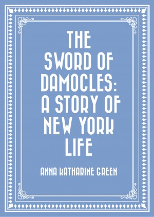 The Sword of Damocles: A Story of New York Life by Anna Katharine Green from PublishDrive Inc in General Novel category