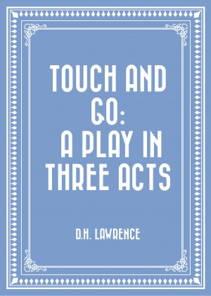 Touch and Go: A Play in Three Acts by D.H. Lawrence from PublishDrive Inc in General Novel category
