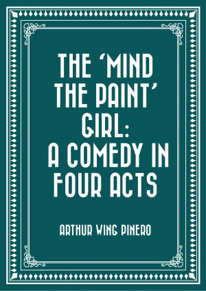 The 'Mind the Paint' Girl: A Comedy in Four Acts by Arthur Wing Pinero from PublishDrive Inc in General Novel category
