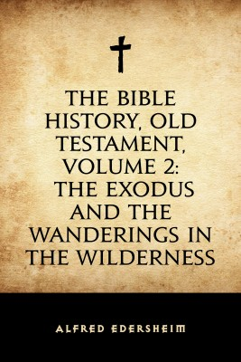 The Bible History, Old Testament, Volume 2: The Exodus and the Wanderings in the Wilderness by Alfred Edersheim from PublishDrive Inc in Religion category