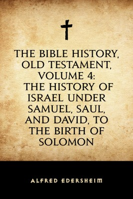 The Bible History, Old Testament, Volume 4: The History of Israel under Samuel, Saul, and David, to the Birth of Solomon by Alfred Edersheim from PublishDrive Inc in Religion category