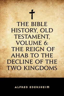 The Bible History, Old Testament, Volume 6: The Reign of Ahab to the Decline of the Two Kingdoms by Alfred Edersheim from PublishDrive Inc in Religion category