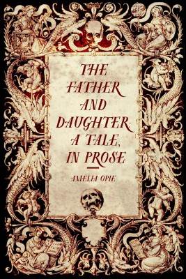 The Father and Daughter: A Tale, in Prose by Amelia Opie from PublishDrive Inc in History category