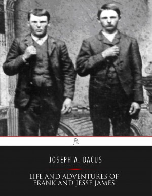 Life and Adventures of Frank and Jesse James by Joseph A. Dacus from PublishDrive Inc in History category