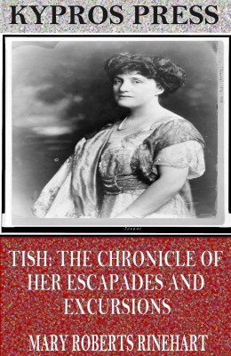 Tish: The Chronicle of Her Escapades and Excursions by Mary Roberts Rinehart from PublishDrive Inc in General Novel category