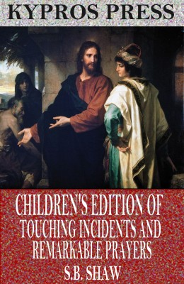Children's Edition of Touching Incidents and Remarkable Answers to Prayer by S.B. Shaw from PublishDrive Inc in Religion category