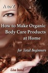 A to Z How to Make Organic Body Care Products at Home for Total Beginners - text