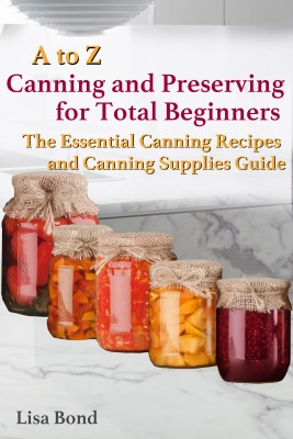 A to Z Canning and Preserving for Total Beginners The Essential Canning Recipes and Canning Supplies Guide by Lisa Bond from PublishDrive Inc in Recipe & Cooking category