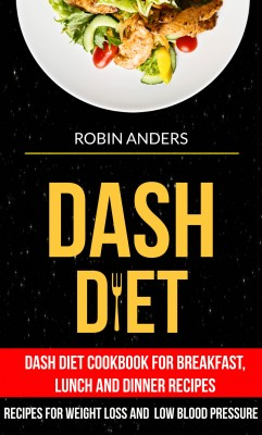 Dash Diet: Dash Diet Cookbook For Breakfast, Lunch And Dinner Recipes (Recipes For Weight Loss And Low Blood Pressure) by Robin Anders from PublishDrive Inc in Family & Health category