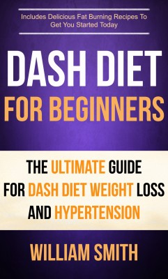 Dash Diet For Beginners: The Ultimate Guide For Dash Diet Weight Loss And Hypertension by William Smith from PublishDrive Inc in Family & Health category