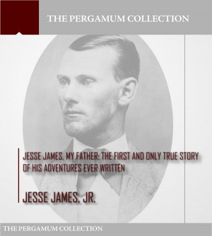 Jesse James, My Father: The First and Only True Story of His Adventures Ever Written by Jesse James Jr. from PublishDrive Inc in Autobiography,Biography & Memoirs category