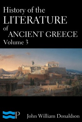 History of the Literature of Ancient Greece Volume 3 by John William Donaldson from PublishDrive Inc in History category