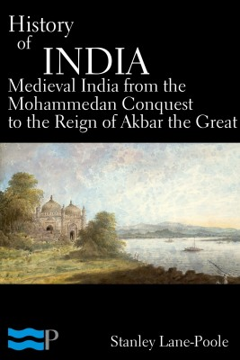 History of India, Medieval India from the Mohammedan Conquest to the Reign of Akbar the Great by Stanley Lane-Poole from PublishDrive Inc in History category