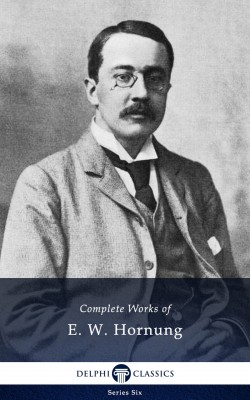 Delphi Complete Works of E. W. Hornung (Illustrated) by Ernest William Hornung from PublishDrive Inc in General Novel category