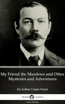My Friend the Murderer and Other Mysteries and Adventures by Sir Arthur Conan Doyle (Illustrated) by Sir Arthur Conan Doyle from PublishDrive Inc in Classics category