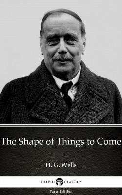 The Shape of Things to Come by H. G. Wells (Illustrated) by H. G. Wells from PublishDrive Inc in Classics category