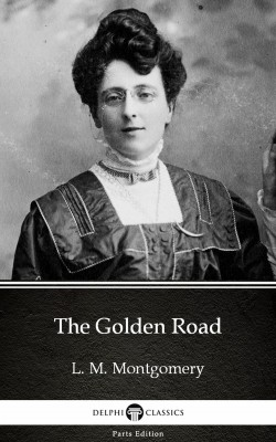 The Golden Road by L. M. Montgomery (Illustrated) by L. M. Montgomery from PublishDrive Inc in Classics category