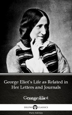 George Eliot's Life as Related in Her Letters and Journals by George Eliot - Delphi Classics (Illustrated) by George Eliot from PublishDrive Inc in Classics category
