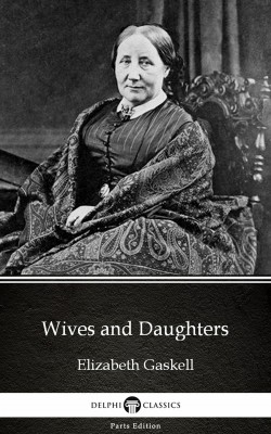Wives and Daughters by Elizabeth Gaskell - Delphi Classics (Illustrated) by Elizabeth Gaskell from PublishDrive Inc in Classics category