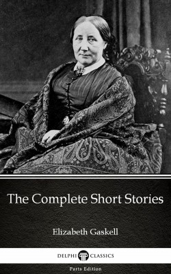 The Complete Short Stories by Elizabeth Gaskell - Delphi Classics (Illustrated) by Elizabeth Gaskell from PublishDrive Inc in Classics category