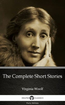 The Complete Short Stories by Virginia Woolf - Delphi Classics (Illustrated) by Virginia Woolf from PublishDrive Inc in Classics category