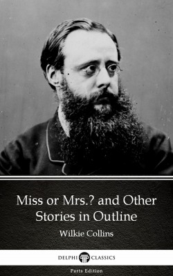 Miss or Mrs. and Other Stories in Outline by Wilkie Collins - Delphi Classics (Illustrated) by Wilkie Collins from PublishDrive Inc in Classics category