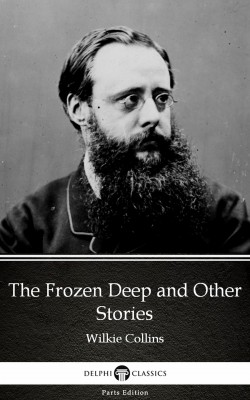 The Frozen Deep and Other Stories by Wilkie Collins - Delphi Classics (Illustrated) by Wilkie Collins from PublishDrive Inc in Classics category