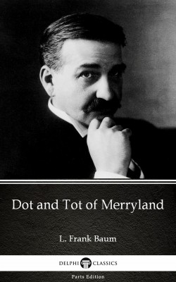 Dot and Tot of Merryland by L. Frank Baum - Delphi Classics (Illustrated) by L. Frank Baum from PublishDrive Inc in Classics category