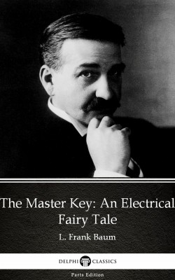 The Master Key An Electrical Fairy Tale by L. Frank Baum - Delphi Classics (Illustrated) by L. Frank Baum from PublishDrive Inc in Classics category