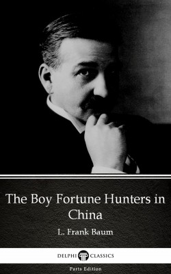 The Boy Fortune Hunters in China by L. Frank Baum - Delphi Classics (Illustrated) by L. Frank Baum from PublishDrive Inc in Classics category