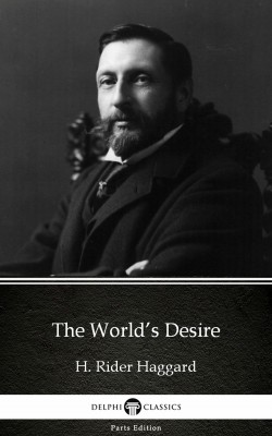 The World's Desire by H. Rider Haggard - Delphi Classics (Illustrated) by H. Rider Haggard from PublishDrive Inc in Classics category