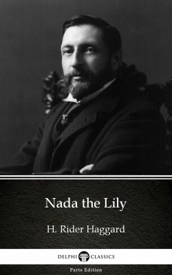 Nada the Lily by H. Rider Haggard - Delphi Classics (Illustrated) by H. Rider Haggard from PublishDrive Inc in Classics category