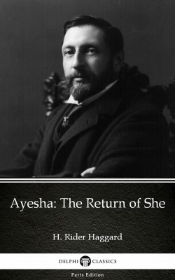 Ayesha The Return of She by H. Rider Haggard - Delphi Classics (Illustrated) by H. Rider Haggard from PublishDrive Inc in Classics category