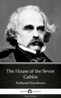 The House of the Seven Gables by Nathaniel Hawthorne - Delphi Classics (Illustrated) by Nathaniel Hawthorne from PublishDrive Inc in Classics category