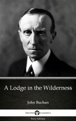 A Lodge in the Wilderness by John Buchan - Delphi Classics (Illustrated) by John Buchan from PublishDrive Inc in Classics category