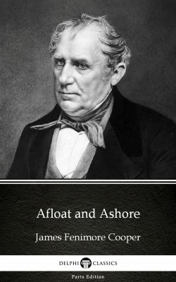 Afloat and Ashore by James Fenimore Cooper - Delphi Classics (Illustrated) by James Fenimore Cooper from PublishDrive Inc in Classics category