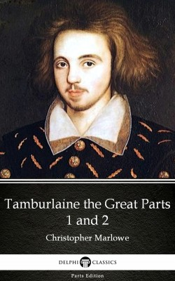 Tamburlaine the Great Parts 1 and 2 by Christopher Marlowe - Delphi Classics (Illustrated) by Christopher Marlowe from PublishDrive Inc in Classics category