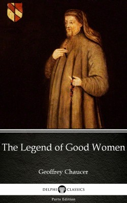 The Legend of Good Women by Geoffrey Chaucer - Delphi Classics (Illustrated) by Geoffrey  Chaucer from PublishDrive Inc in Classics category