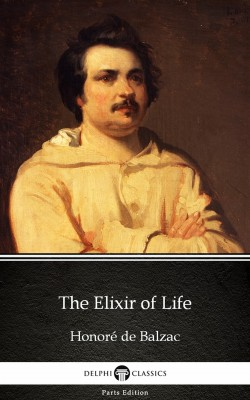 The Elixir of Life by Honoré de Balzac - Delphi Classics (Illustrated) by Honore de Balzac from PublishDrive Inc in Classics category