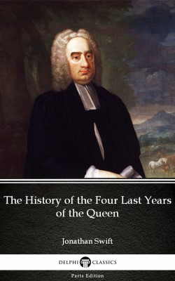 The History of the Four Last Years of the Queen by Jonathan Swift - Delphi Classics (Illustrated) by Jonathan Swift from PublishDrive Inc in Classics category