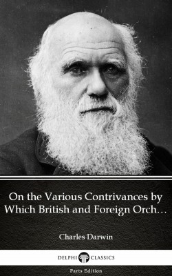 On the Various Contrivances by Which British and Foreign Orchids Are Fertilised by Insects by Charles Darwin - Delphi Classics (Illustrated) by Charles Darwin from PublishDrive Inc in Classics category