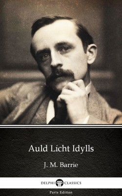 Auld Licht Idylls by J. M. Barrie - Delphi Classics (Illustrated) by J. M. Barrie from PublishDrive Inc in Classics category