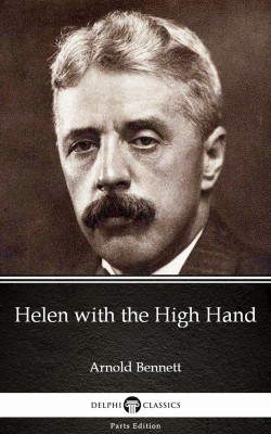 Helen with the High Hand by Arnold Bennett - Delphi Classics (Illustrated) by Arnold Bennett from PublishDrive Inc in Classics category
