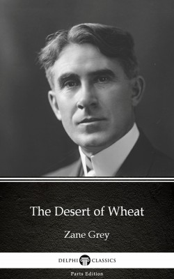 The Desert of Wheat by Zane Grey - Delphi Classics (Illustrated) by Zane Grey from PublishDrive Inc in Classics category