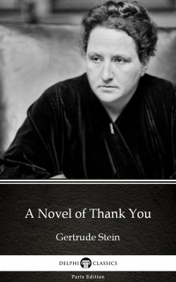 A Novel of Thank You by Gertrude Stein - Delphi Classics (Illustrated) by Gertrude Stein from PublishDrive Inc in Classics category